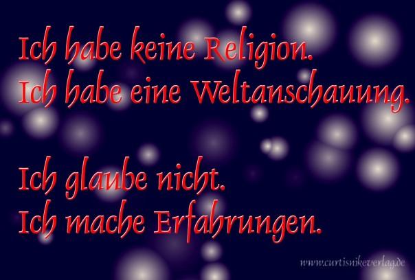 Ich habe keine Religion. Ich habe eine Weltanschauung. Ich glaube nicht. Ich mache Erfahrungen.